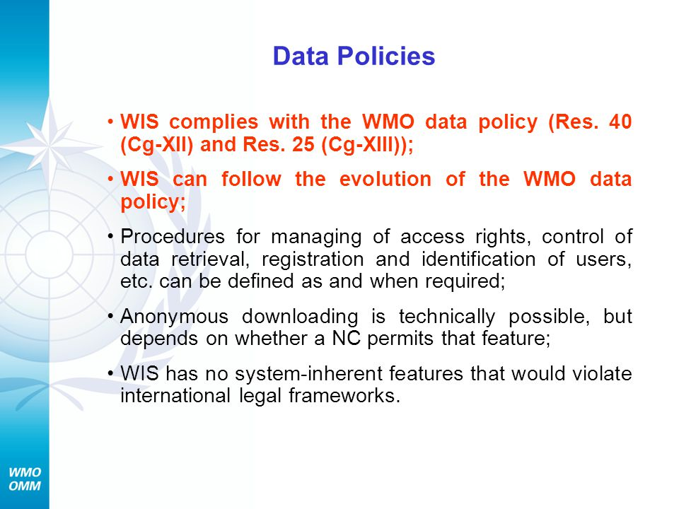 Data Policies WIS complies with the WMO data policy (Res. 40 (Cg-XII) and Res. 25 (Cg-XIII)); WIS can follow the evolution of the WMO data policy;