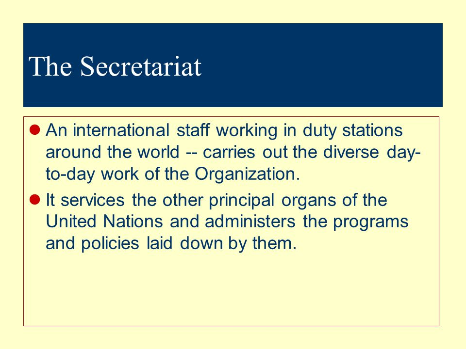 The Secretariat An international staff working in duty stations around the world -- carries out the diverse day-to-day work of the Organization.