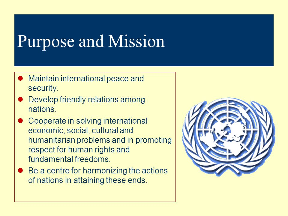 Purpose and Mission Maintain international peace and security.