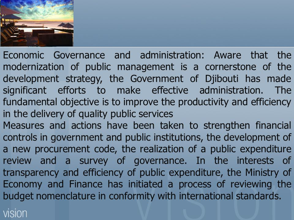 Economic Governance and administration: Aware that the modernization of public management is a cornerstone of the development strategy, the Government of Djibouti has made significant efforts to make effective administration. The fundamental objective is to improve the productivity and efficiency in the delivery of quality public services