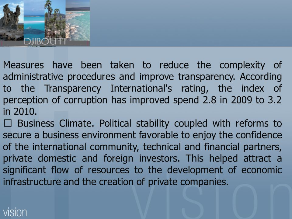 Measures have been taken to reduce the complexity of administrative procedures and improve transparency. According to the Transparency International s rating, the index of perception of corruption has improved spend 2.8 in 2009 to 3.2 in 2010.