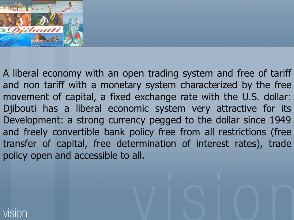 A liberal economy with an open trading system and free of tariff and non tariff with a monetary system characterized by the free movement of capital, a fixed exchange rate with the U.S. dollar: Djibouti has a liberal economic system very attractive for its Development: a strong currency pegged to the dollar since 1949 and freely convertible bank policy free from all restrictions (free transfer of capital, free determination of interest rates), trade policy open and accessible to all.