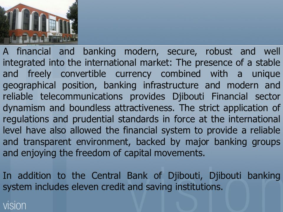 A financial and banking modern, secure, robust and well integrated into the international market: The presence of a stable and freely convertible currency combined with a unique geographical position, banking infrastructure and modern and reliable telecommunications provides Djibouti Financial sector dynamism and boundless attractiveness. The strict application of regulations and prudential standards in force at the international level have also allowed the financial system to provide a reliable and transparent environment, backed by major banking groups and enjoying the freedom of capital movements.