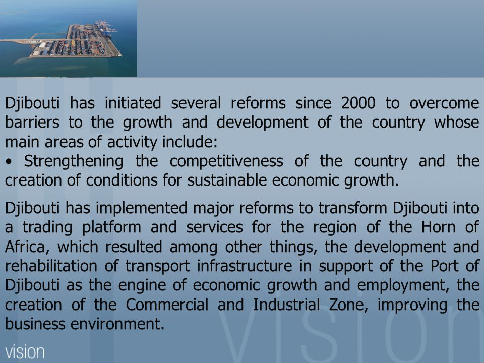 Djibouti has initiated several reforms since 2000 to overcome barriers to the growth and development of the country whose main areas of activity include: