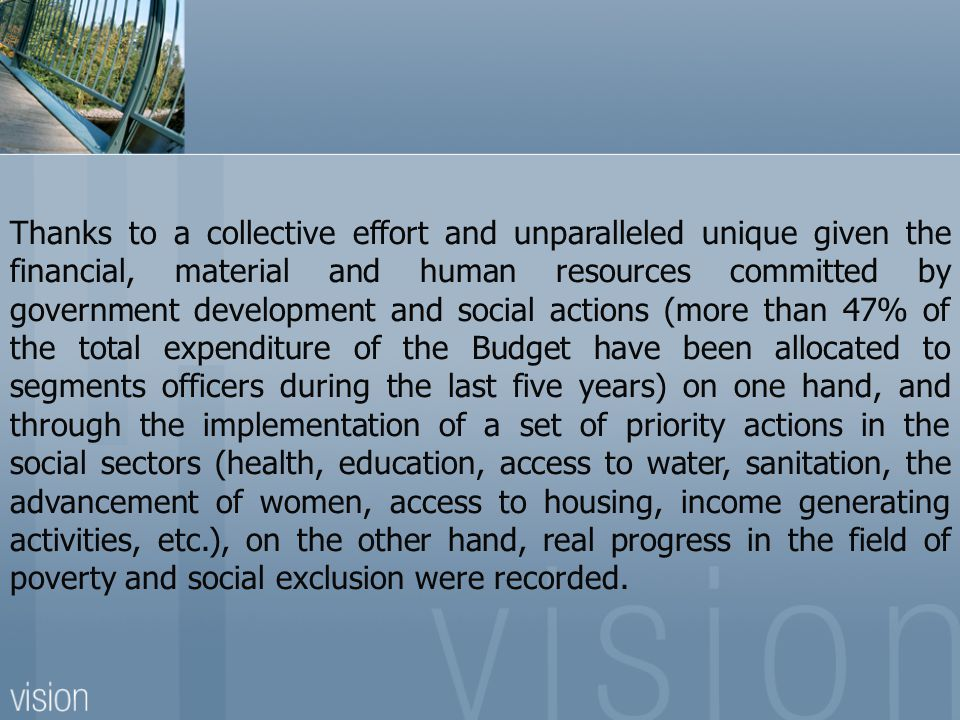 Thanks to a collective effort and unparalleled unique given the financial, material and human resources committed by government development and social actions (more than 47% of the total expenditure of the Budget have been allocated to segments officers during the last five years) on one hand, and through the implementation of a set of priority actions in the social sectors (health, education, access to water, sanitation, the advancement of women, access to housing, income generating activities, etc.), on the other hand, real progress in the field of poverty and social exclusion were recorded.