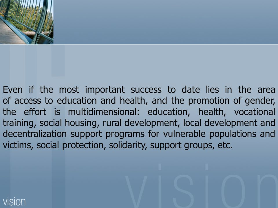 Even if the most important success to date lies in the area of access to education and health, and the promotion of gender, the effort is multidimensional: education, health, vocational training, social housing, rural development, local development and decentralization support programs for vulnerable populations and victims, social protection, solidarity, support groups, etc.