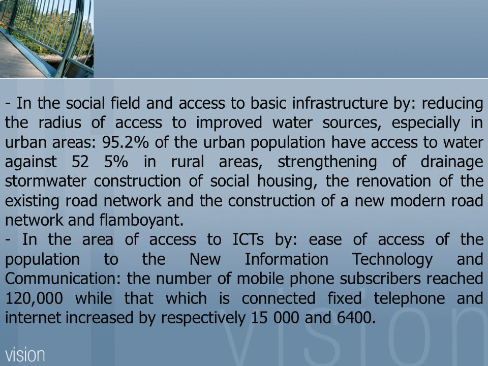 - In the social field and access to basic infrastructure by: reducing the radius of access to improved water sources, especially in urban areas: 95.2% of the urban population have access to water against 52 5% in rural areas, strengthening of drainage stormwater construction of social housing, the renovation of the existing road network and the construction of a new modern road network and flamboyant.