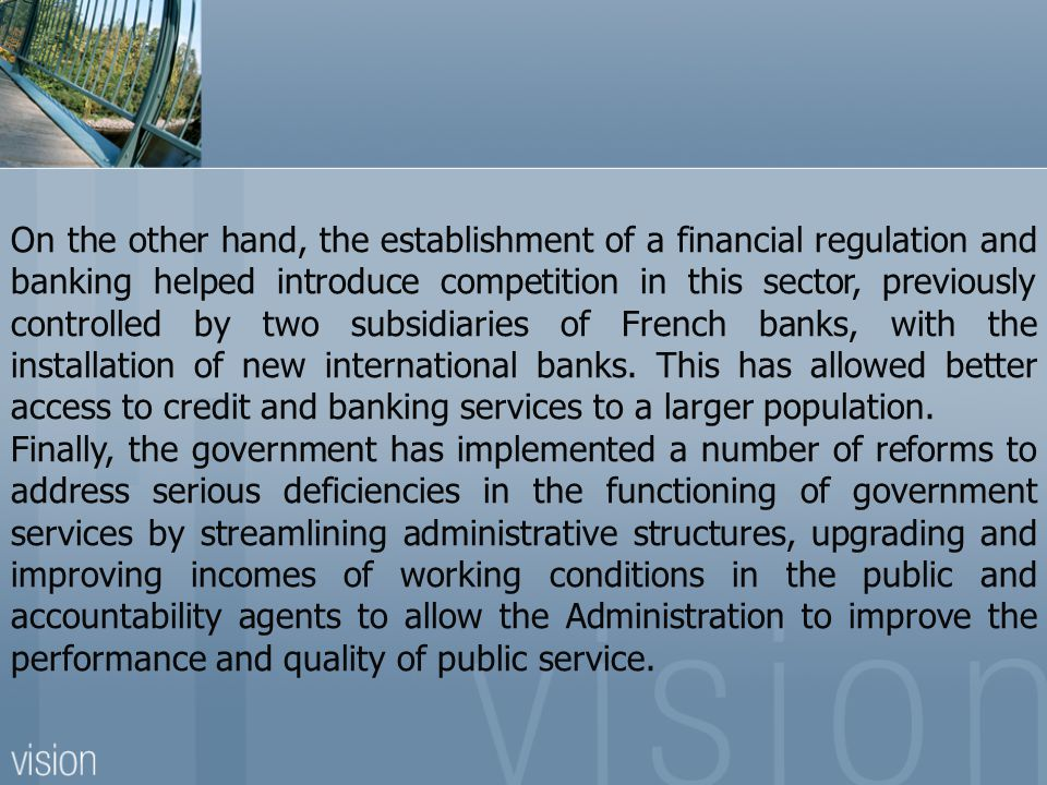 On the other hand, the establishment of a financial regulation and banking helped introduce competition in this sector, previously controlled by two subsidiaries of French banks, with the installation of new international banks. This has allowed better access to credit and banking services to a larger population.