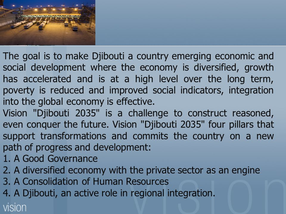 The goal is to make Djibouti a country emerging economic and social development where the economy is diversified, growth has accelerated and is at a high level over the long term, poverty is reduced and improved social indicators, integration into the global economy is effective.