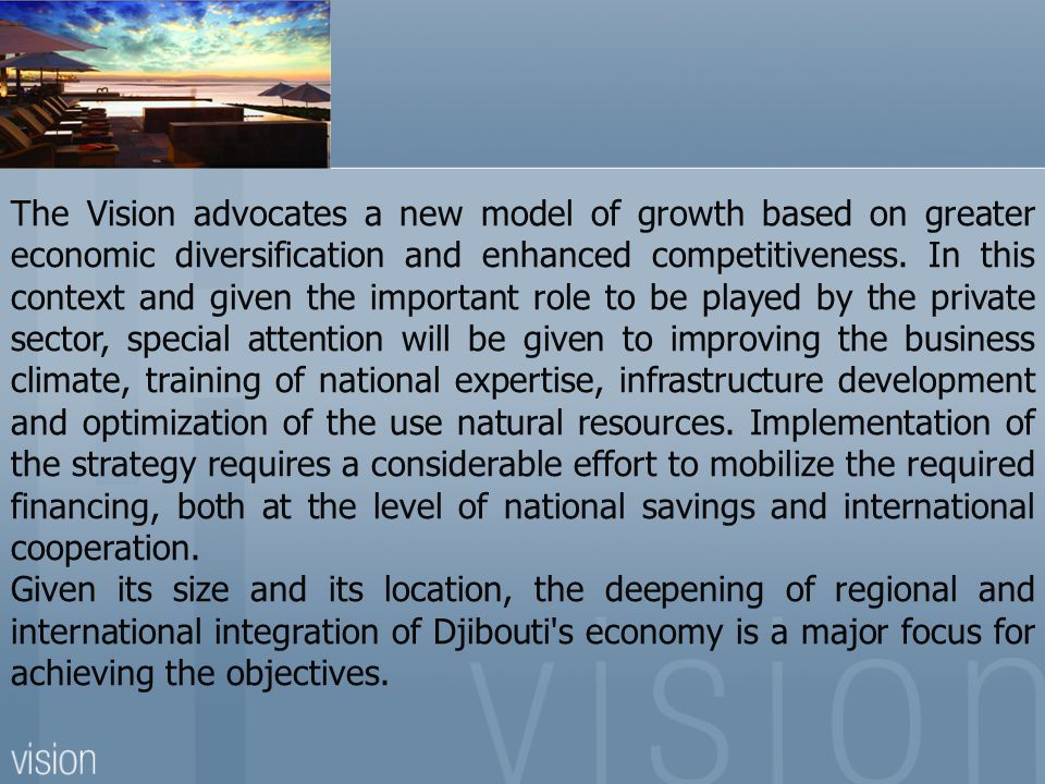 The Vision advocates a new model of growth based on greater economic diversification and enhanced competitiveness. In this context and given the important role to be played by the private sector, special attention will be given to improving the business climate, training of national expertise, infrastructure development and optimization of the use natural resources. Implementation of the strategy requires a considerable effort to mobilize the required financing, both at the level of national savings and international cooperation.