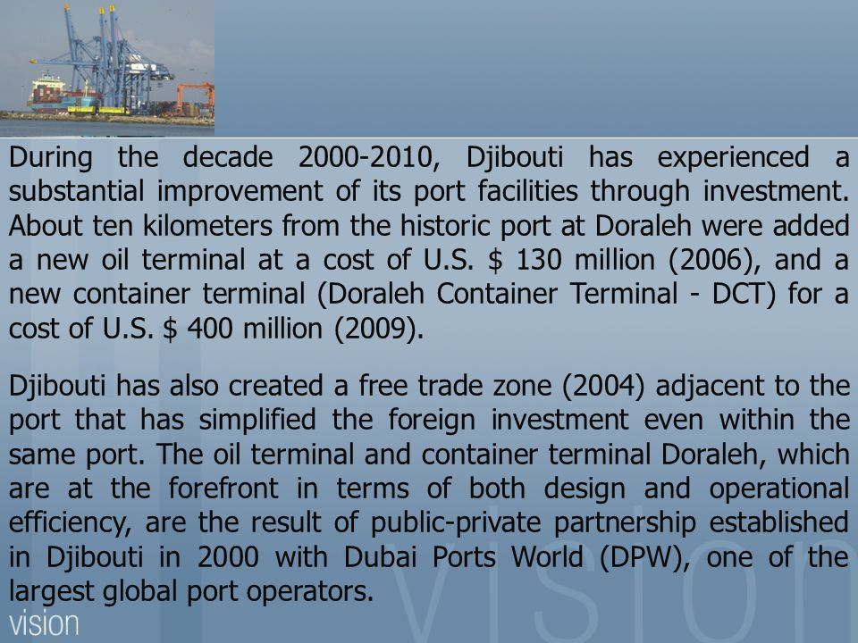 During the decade 2000-2010, Djibouti has experienced a substantial improvement of its port facilities through investment. About ten kilometers from the historic port at Doraleh were added a new oil terminal at a cost of U.S. $ 130 million (2006), and a new container terminal (Doraleh Container Terminal - DCT) for a cost of U.S. $ 400 million (2009).