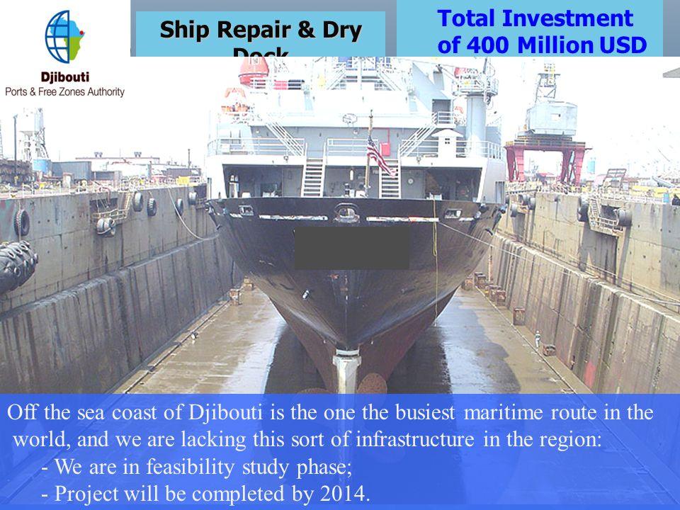 Total Investment of 400 Million USD. Ship Repair & Dry Dock. Off the sea coast of Djibouti is the one the busiest maritime route in the.