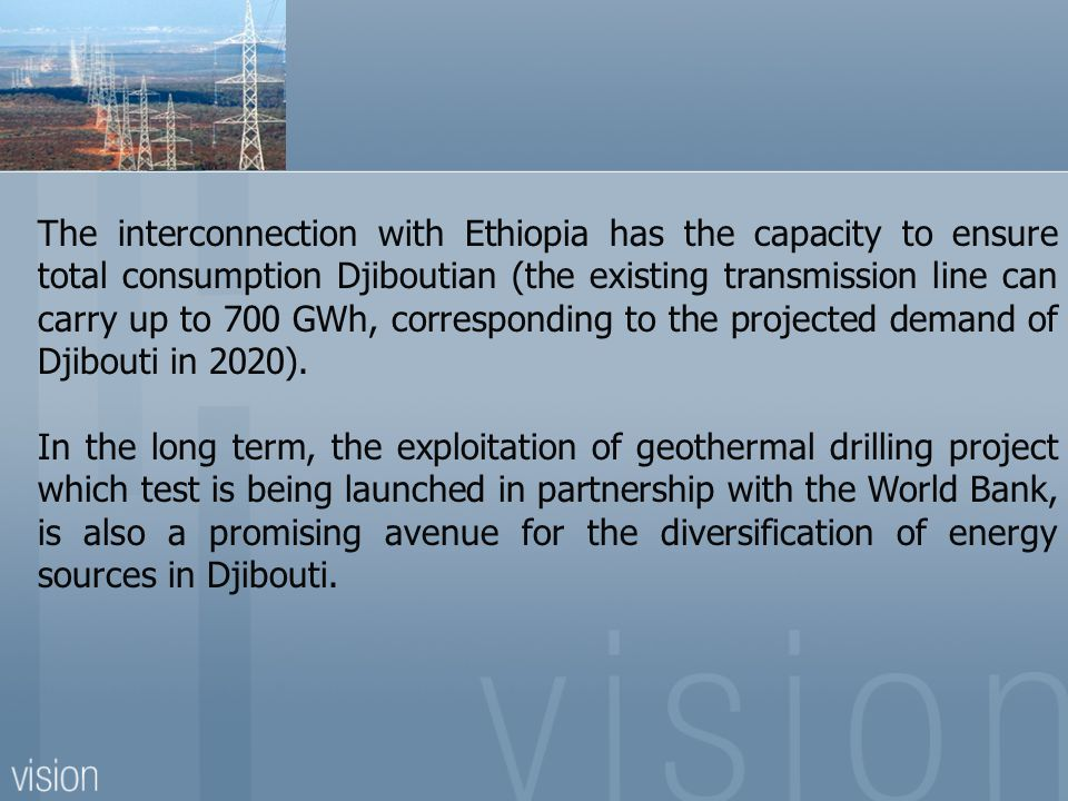 The interconnection with Ethiopia has the capacity to ensure total consumption Djiboutian (the existing transmission line can carry up to 700 GWh, corresponding to the projected demand of Djibouti in 2020).