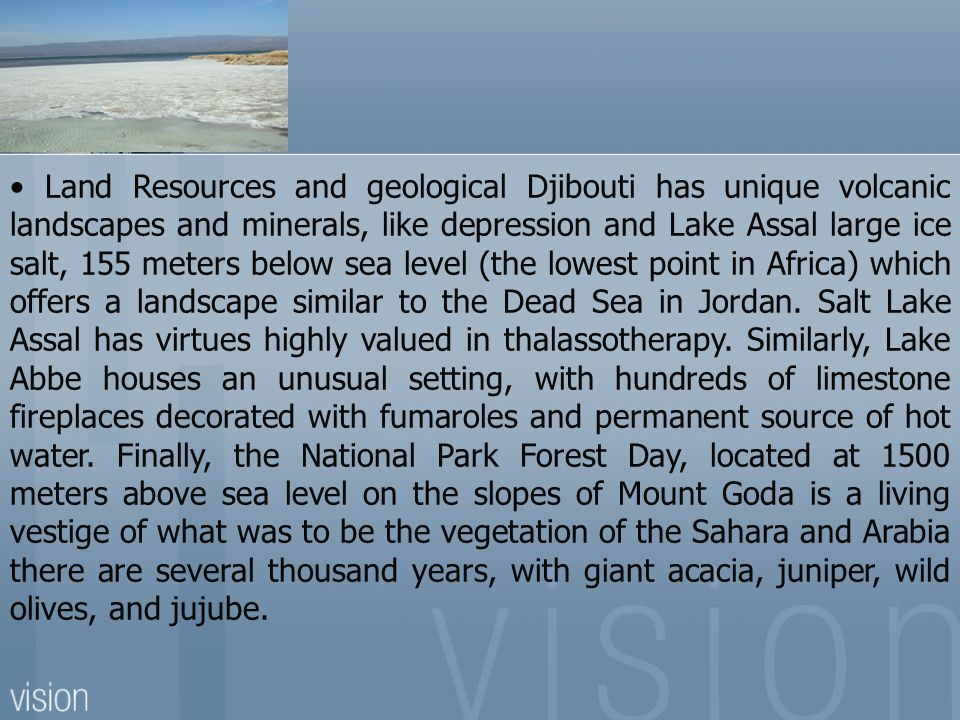 • Land Resources and geological Djibouti has unique volcanic landscapes and minerals, like depression and Lake Assal large ice salt, 155 meters below sea level (the lowest point in Africa) which offers a landscape similar to the Dead Sea in Jordan.