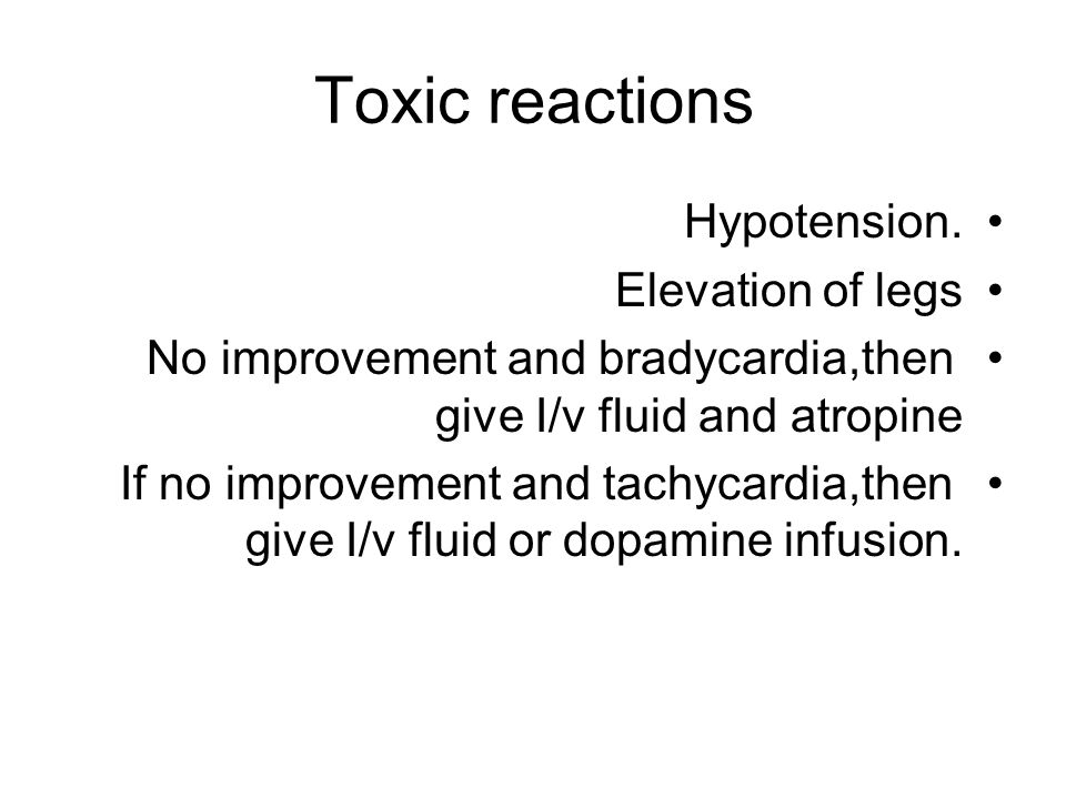 Toxic reactions Hypotension. Elevation of legs