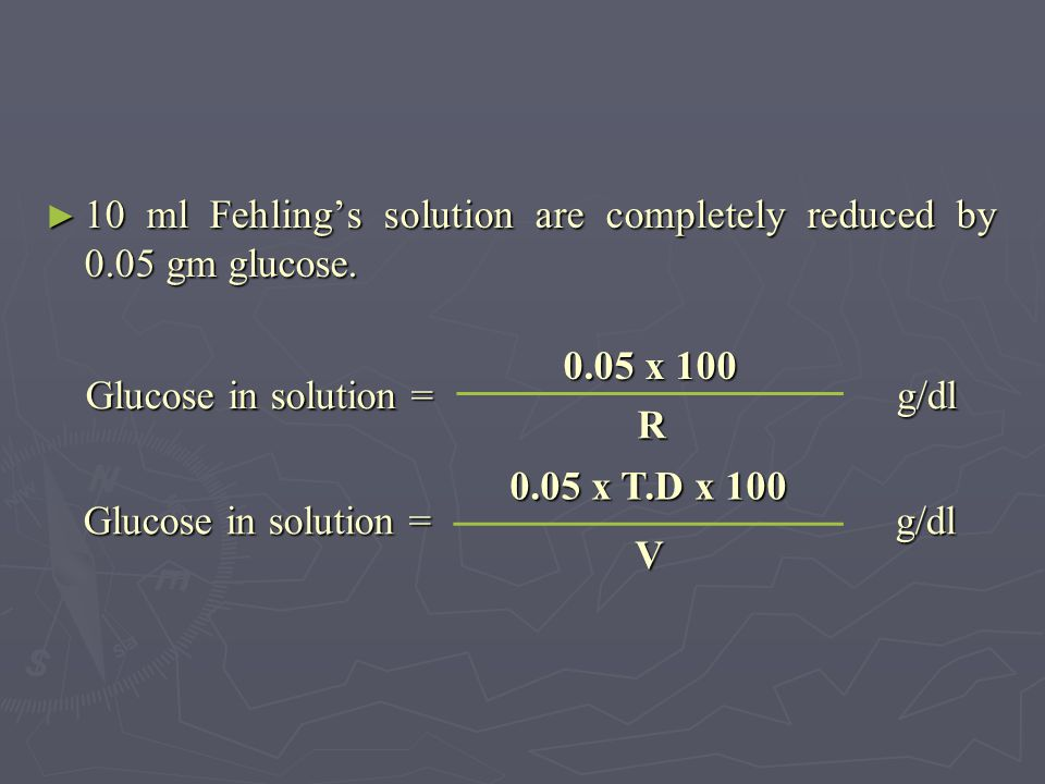 10 ml Fehling's solution are completely reduced by 0.05 gm glucose.