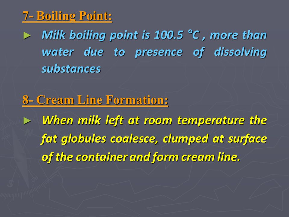 7- Boiling Point: Milk boiling point is 100.5 °C , more than water due to presence of dissolving substances.