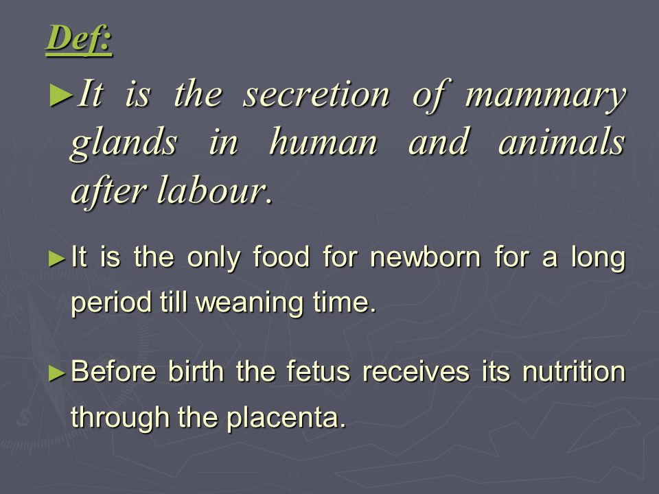 Def: It is the secretion of mammary glands in human and animals after labour. It is the only food for newborn for a long period till weaning time.