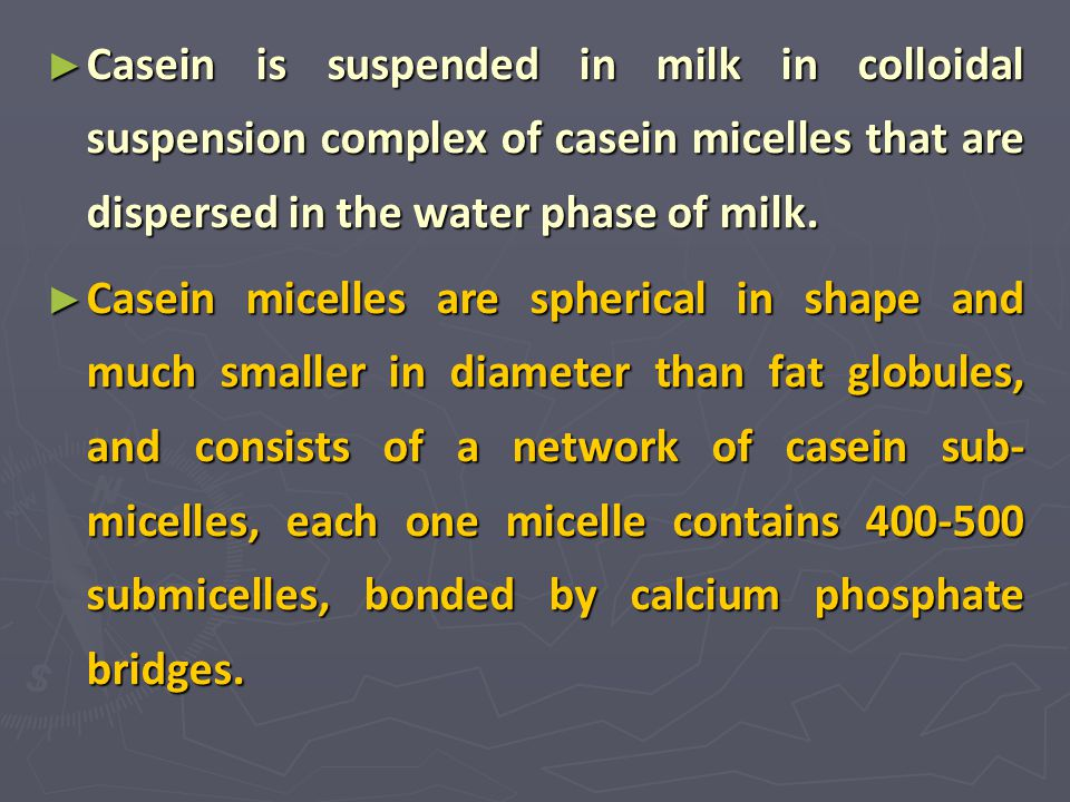Casein is suspended in milk in colloidal suspension complex of casein micelles that are dispersed in the water phase of milk.
