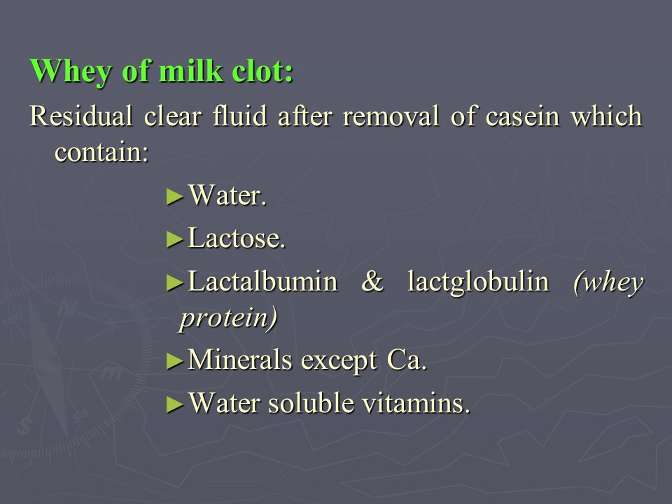 Whey of milk clot: Residual clear fluid after removal of casein which contain: Water. Lactose. Lactalbumin & lactglobulin (whey protein)