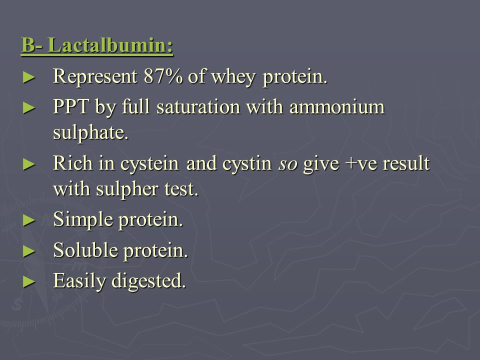 B- Lactalbumin: Represent 87% of whey protein. PPT by full saturation with ammonium sulphate.
