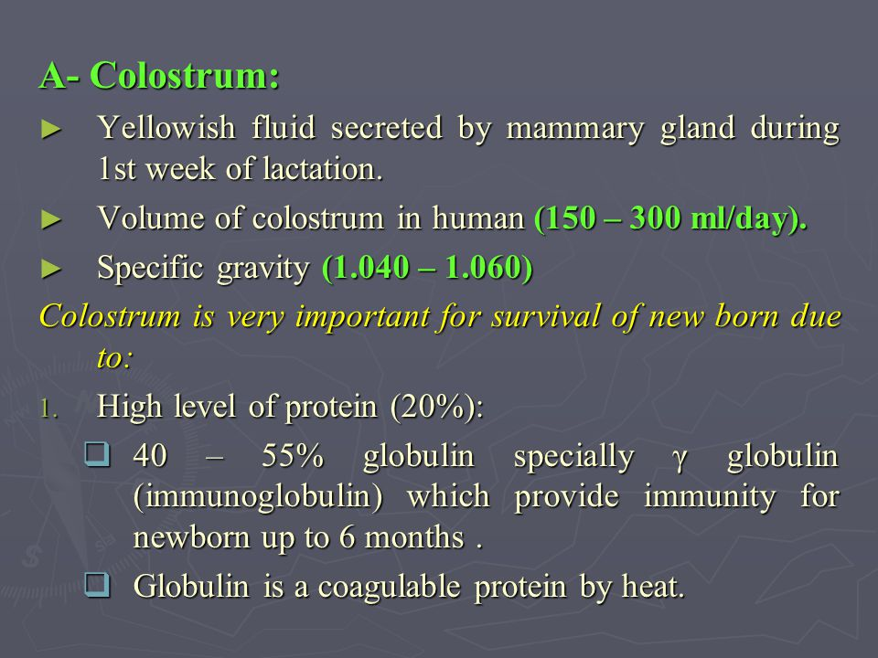 A- Colostrum: Yellowish fluid secreted by mammary gland during 1st week of lactation. Volume of colostrum in human (150 – 300 ml/day).