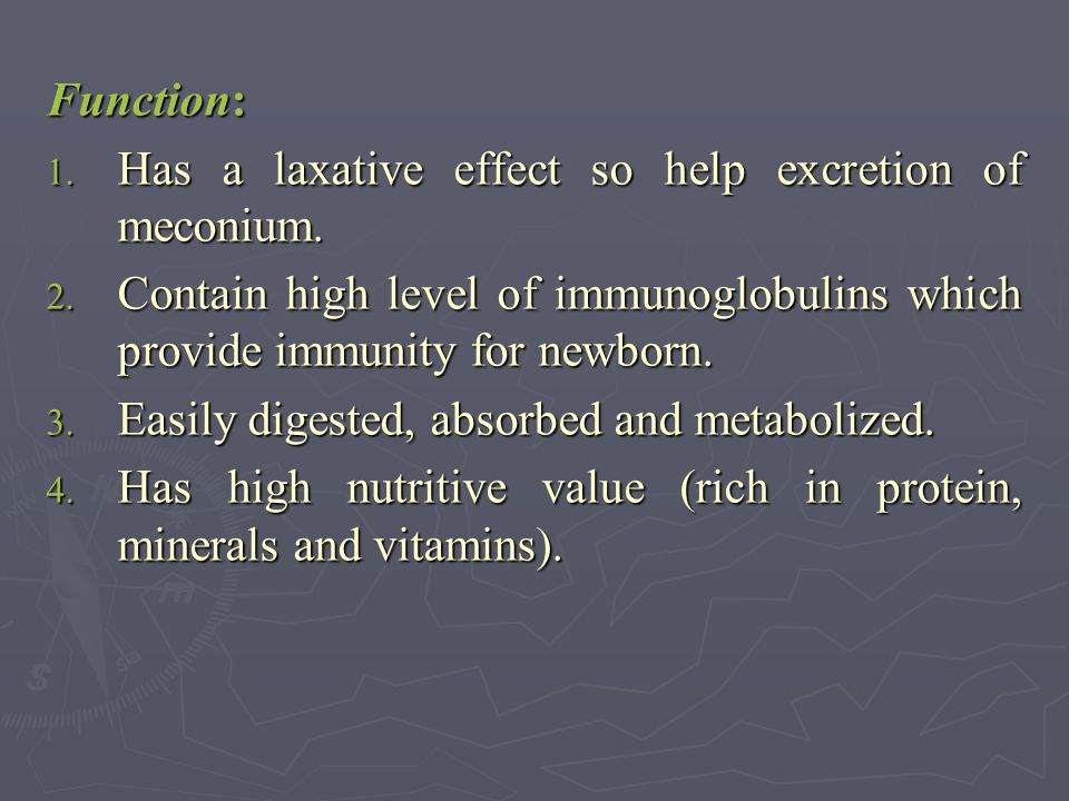 Function: Has a laxative effect so help excretion of meconium. Contain high level of immunoglobulins which provide immunity for newborn.