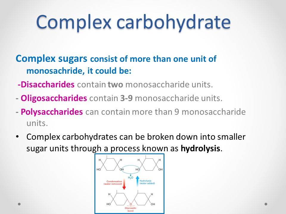 Complex carbohydrate Complex sugars consist of more than one unit of monosachride, it could be: -Disaccharides contain two monosaccharide units.