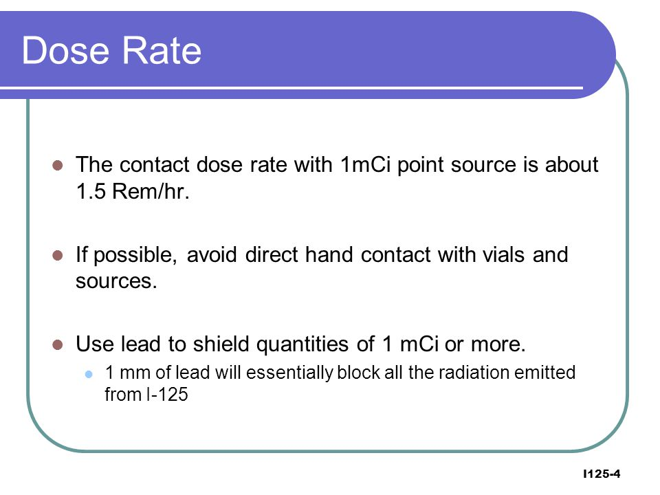 Dose Rate The contact dose rate with 1mCi point source is about 1.5 Rem/hr. If possible, avoid direct hand contact with vials and sources.