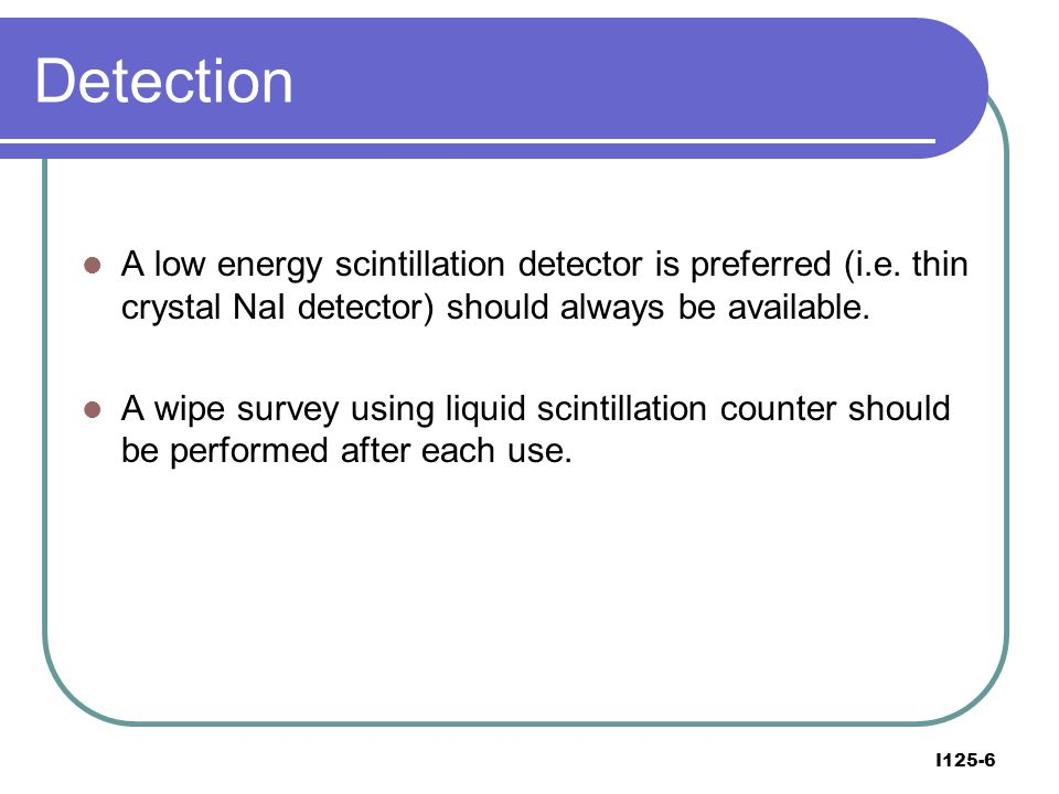 Detection A low energy scintillation detector is preferred (i.e. thin crystal NaI detector) should always be available.