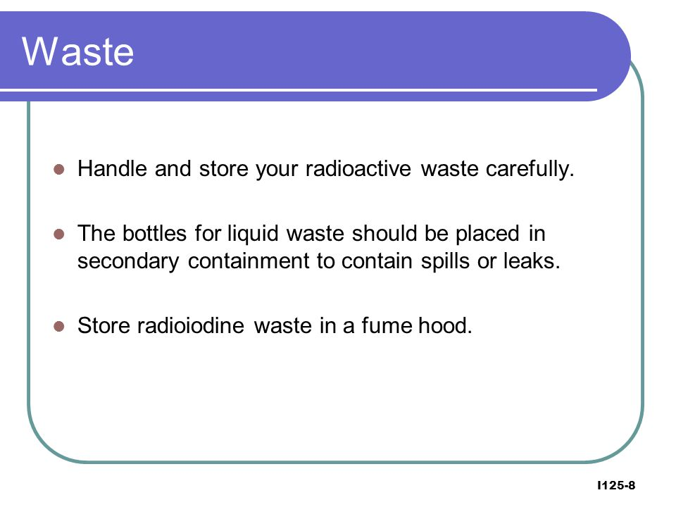 Waste Handle and store your radioactive waste carefully.