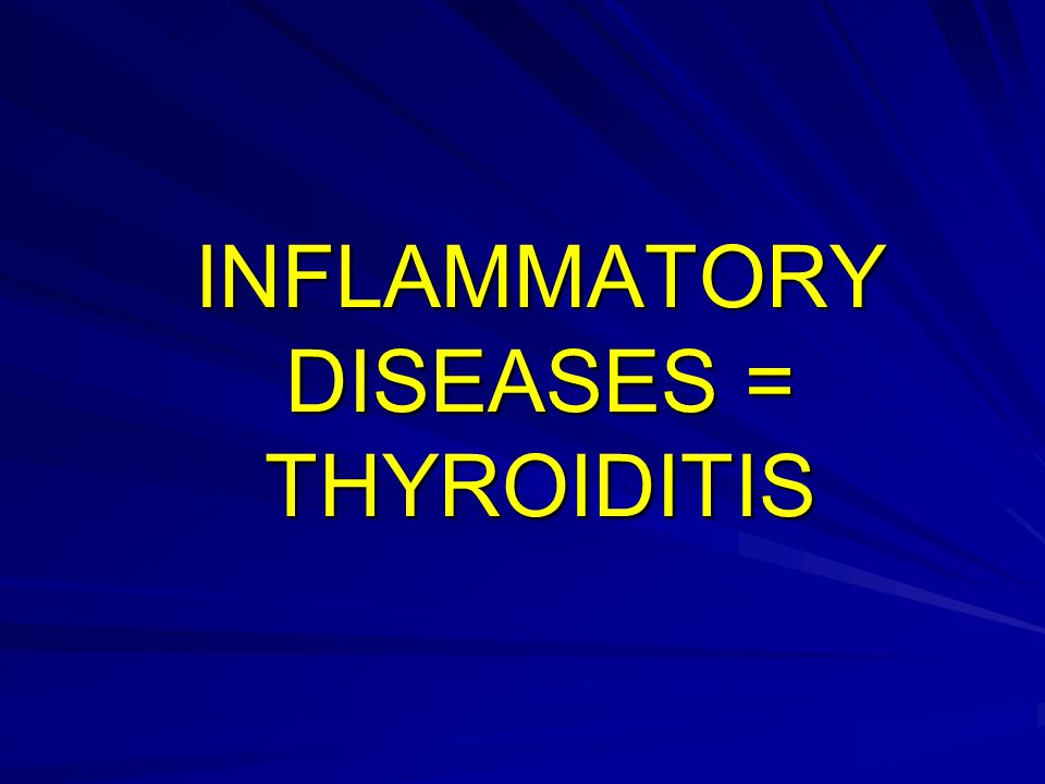 INFLAMMATORY DISEASES = THYROIDITIS