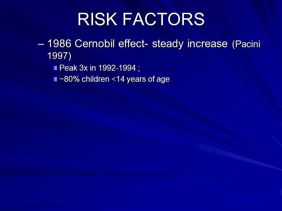 RISK FACTORS 1986 Cernobil effect- steady increase (Pacini 1997)