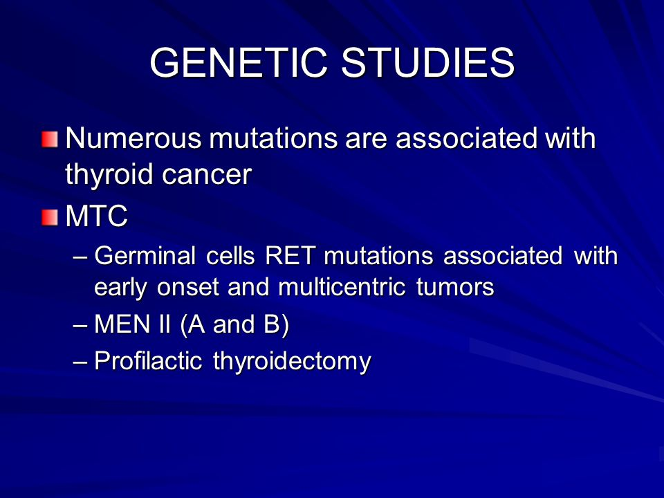 GENETIC STUDIES Numerous mutations are associated with thyroid cancer