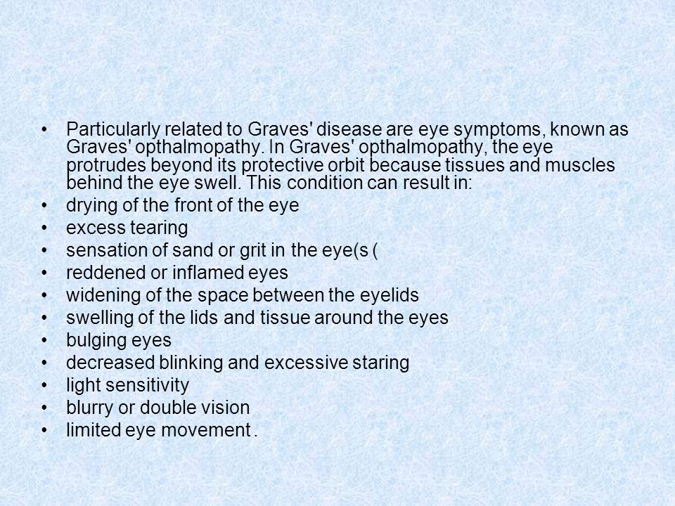 Particularly related to Graves disease are eye symptoms, known as Graves opthalmopathy. In Graves opthalmopathy, the eye protrudes beyond its protective orbit because tissues and muscles behind the eye swell. This condition can result in: