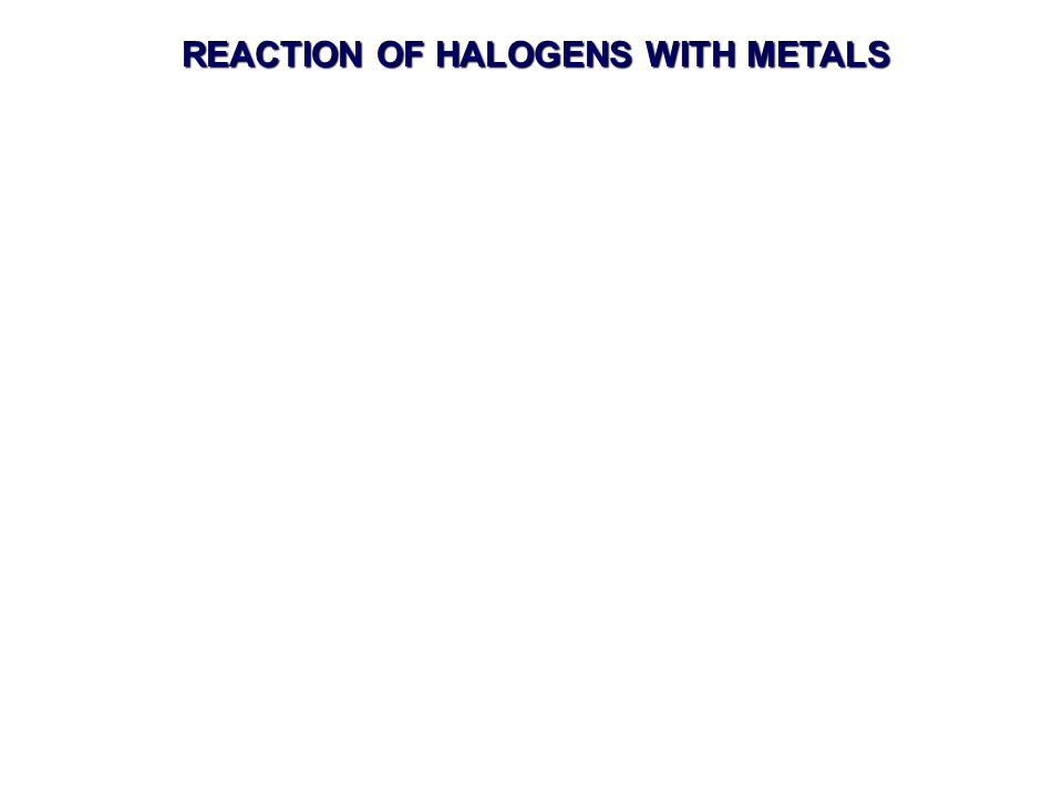 REACTION OF HALOGENS WITH METALS