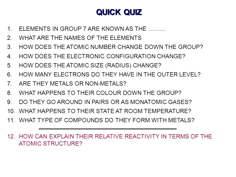 QUICK QUIZ ELEMENTS IN GROUP 7 ARE KNOWN AS THE ………