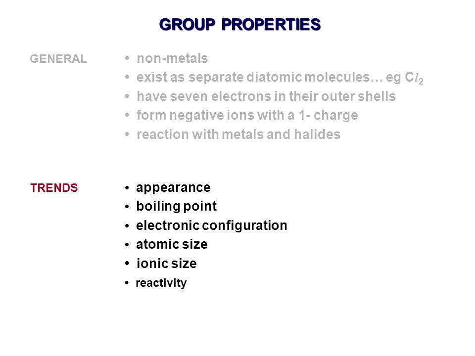 GROUP PROPERTIES • exist as separate diatomic molecules… eg Cl2
