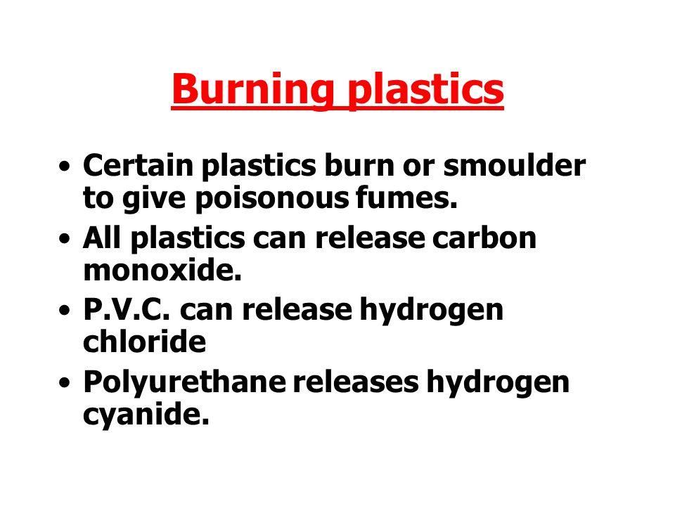 Burning plastics Certain plastics burn or smoulder to give poisonous fumes. All plastics can release carbon monoxide.