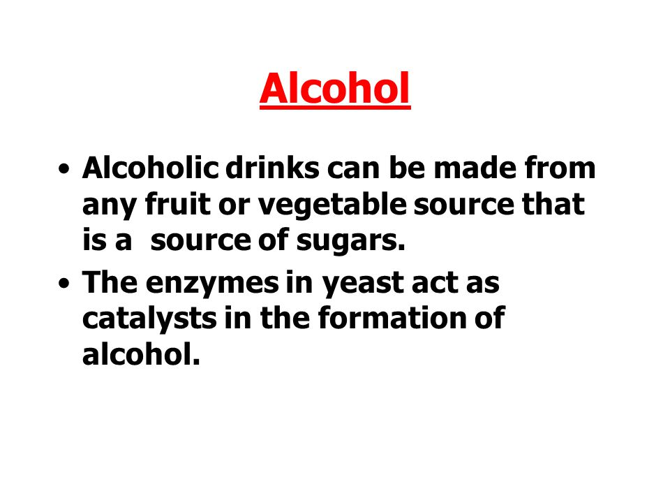 Alcohol Alcoholic drinks can be made from any fruit or vegetable source that is a source of sugars.