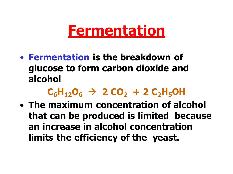 Fermentation Fermentation is the breakdown of glucose to form carbon dioxide and alcohol. C6H12O6  2 CO2 + 2 C2H5OH.