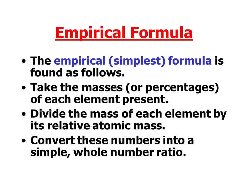 Empirical Formula The empirical (simplest) formula is found as follows. Take the masses (or percentages) of each element present.