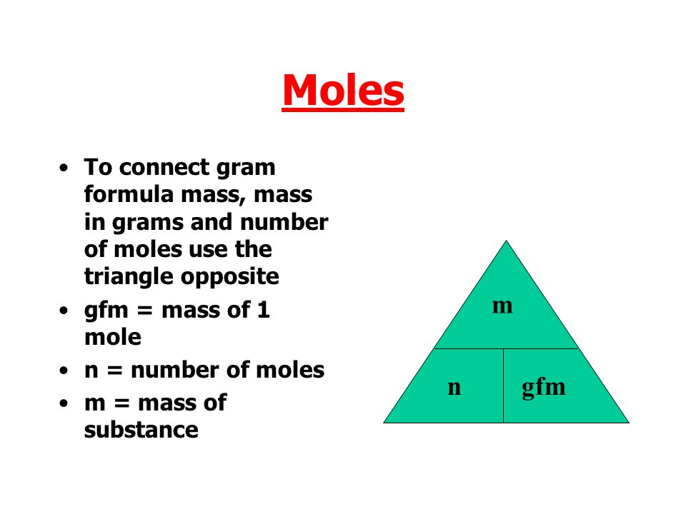 Moles To connect gram formula mass, mass in grams and number of moles use the triangle opposite. gfm = mass of 1 mole.