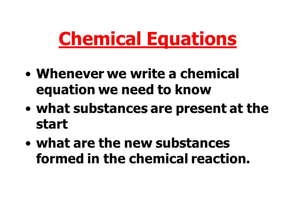 Chemical Equations Whenever we write a chemical equation we need to know. what substances are present at the start.