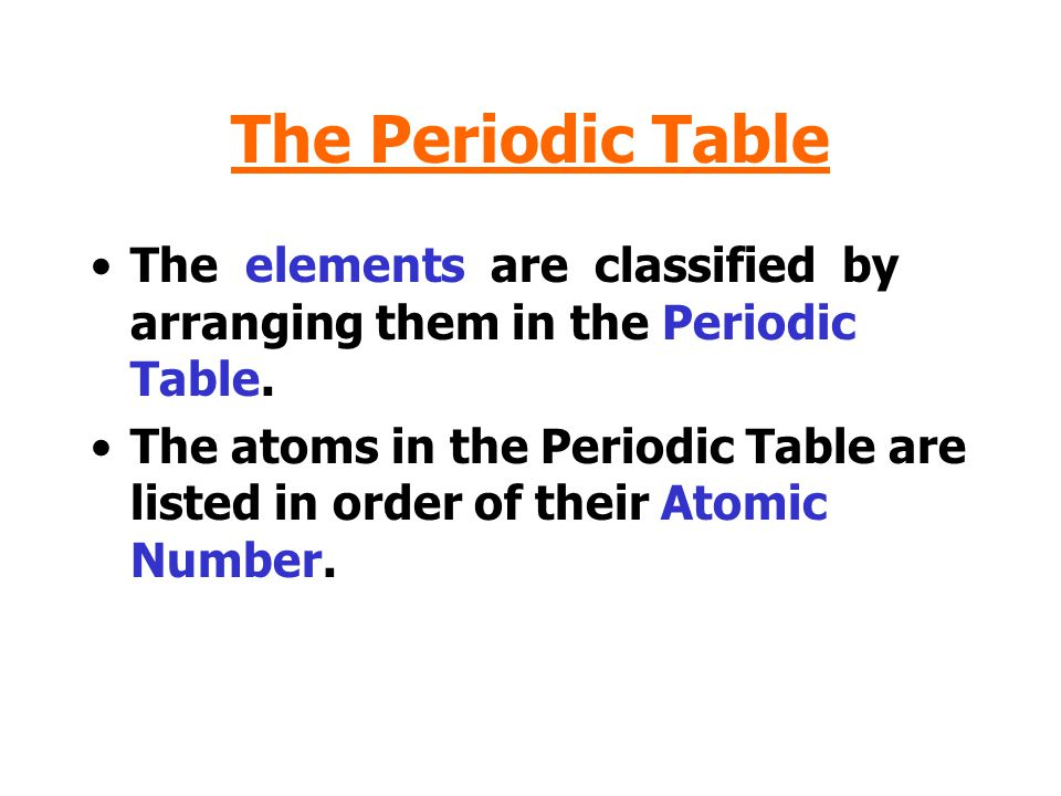 The Periodic Table The elements are classified by arranging them in the Periodic Table.