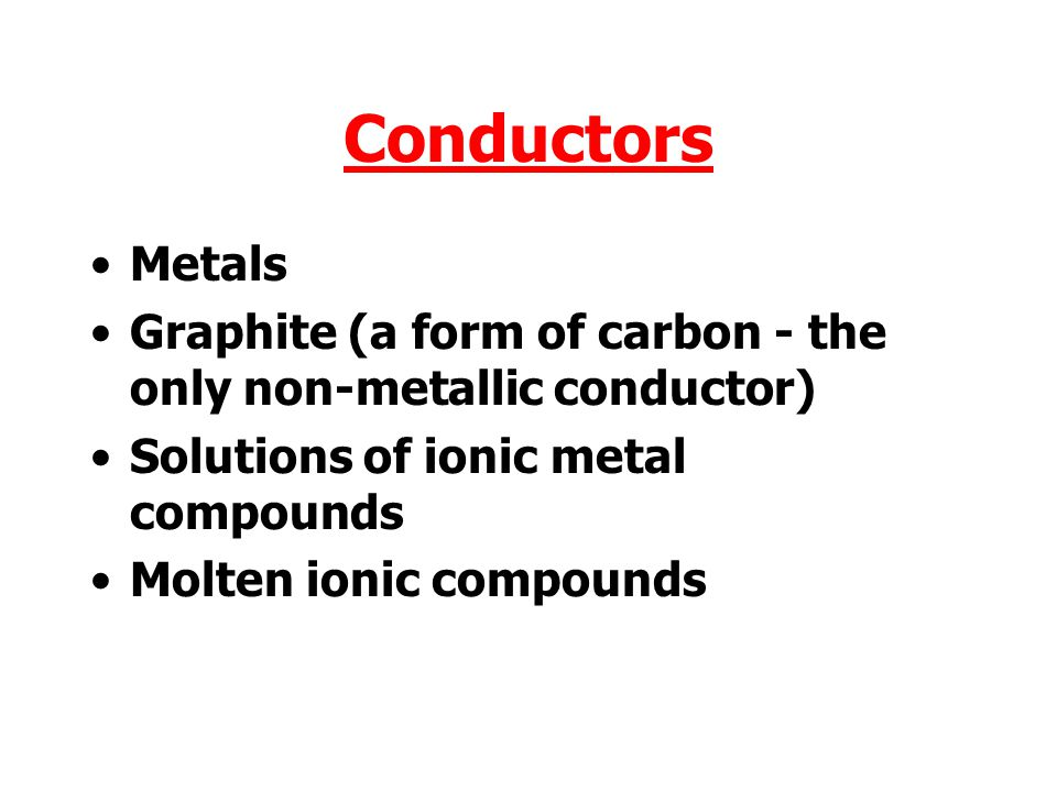 Conductors Metals. Graphite (a form of carbon - the only non-metallic conductor) Solutions of ionic metal compounds.