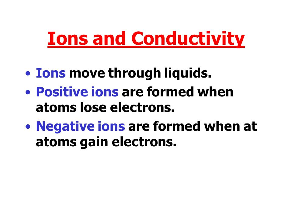 Ions and Conductivity Ions move through liquids.