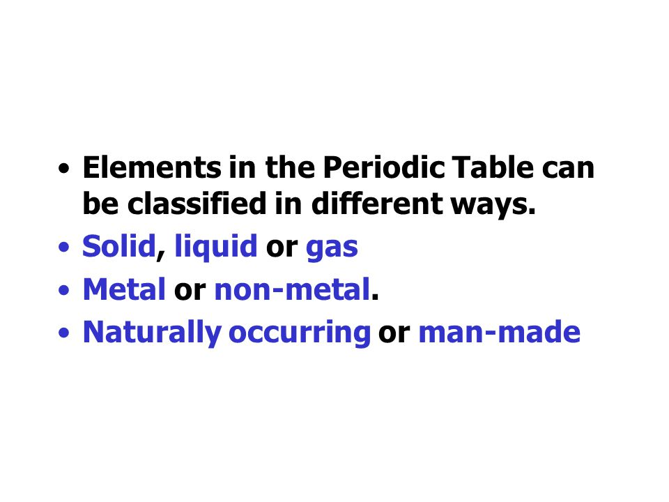 Elements in the Periodic Table can be classified in different ways.