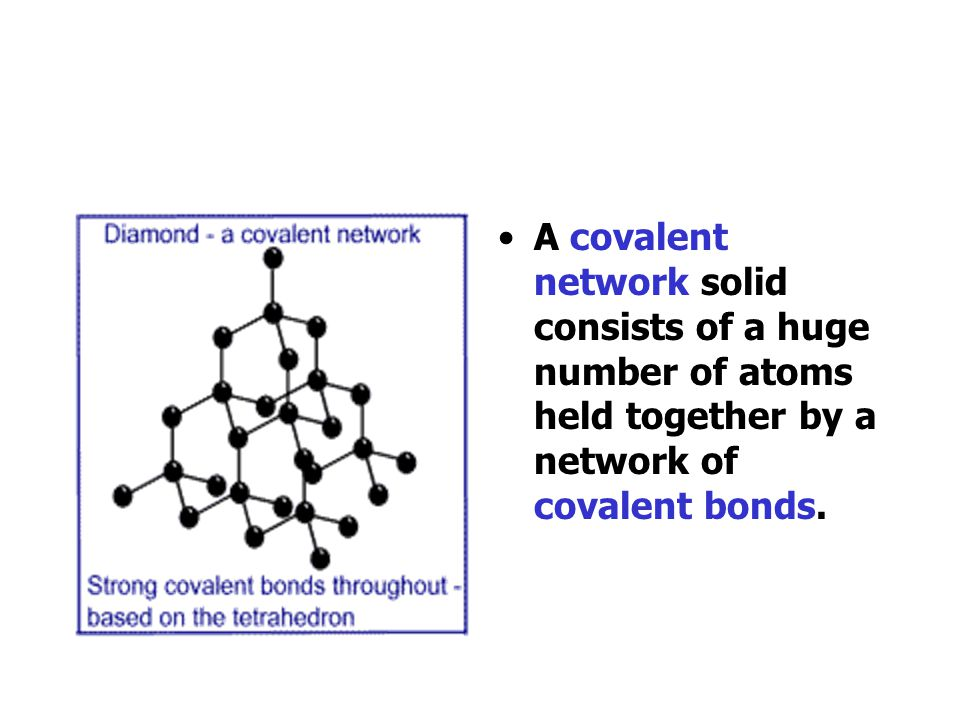 A covalent network solid consists of a huge number of atoms held together by a network of covalent bonds.