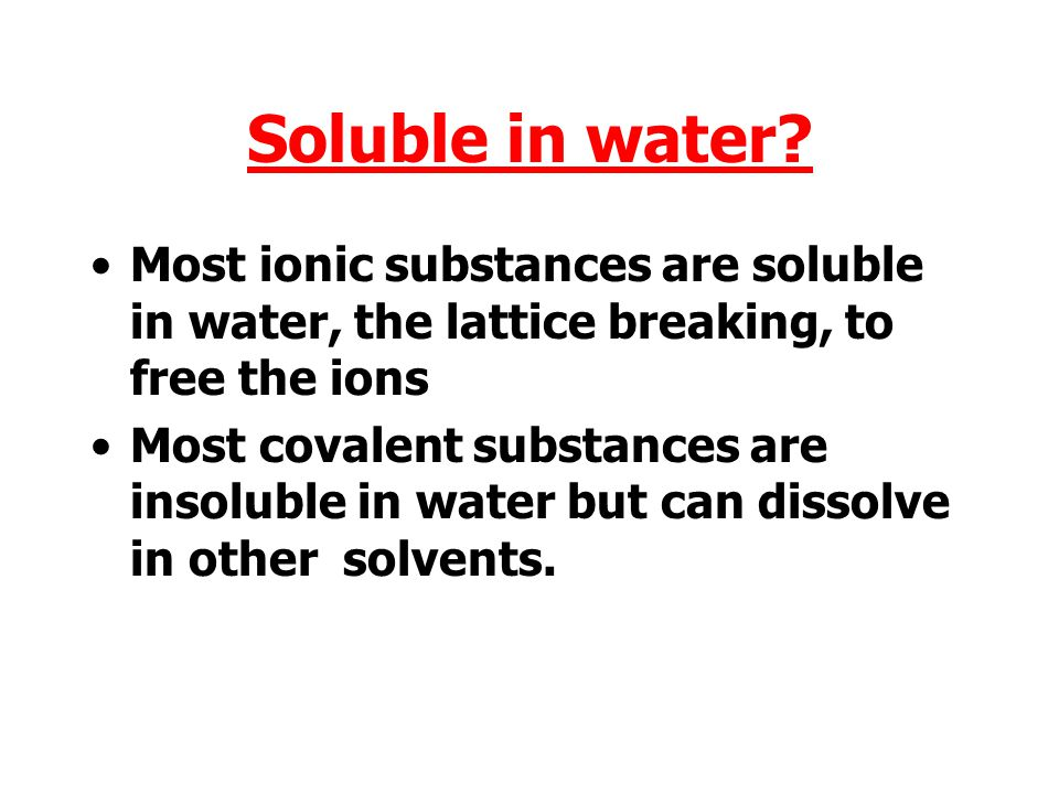 Soluble in water Most ionic substances are soluble in water, the lattice breaking, to free the ions